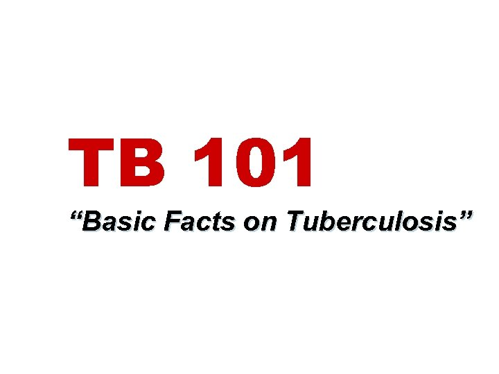 """TB 101 """"Basic Facts on Tuberculosis"""""""