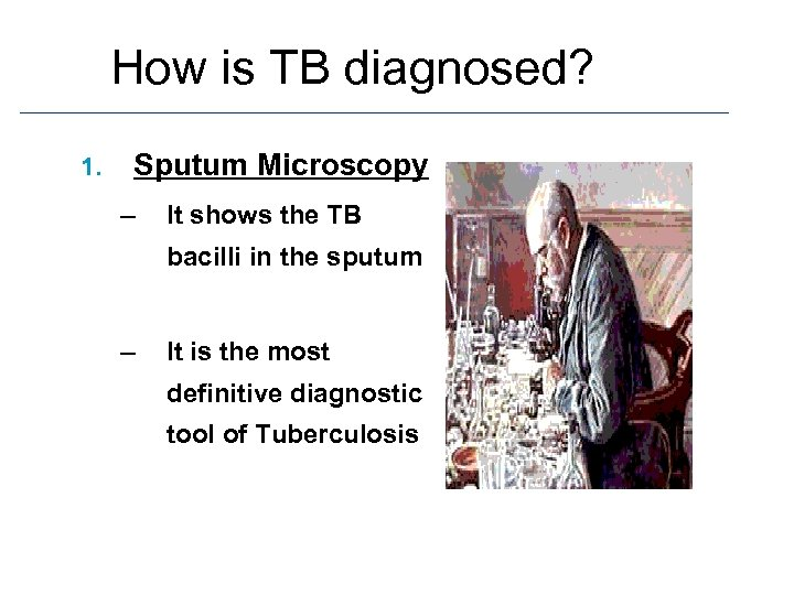 How is TB diagnosed? 1. Sputum Microscopy – It shows the TB bacilli in