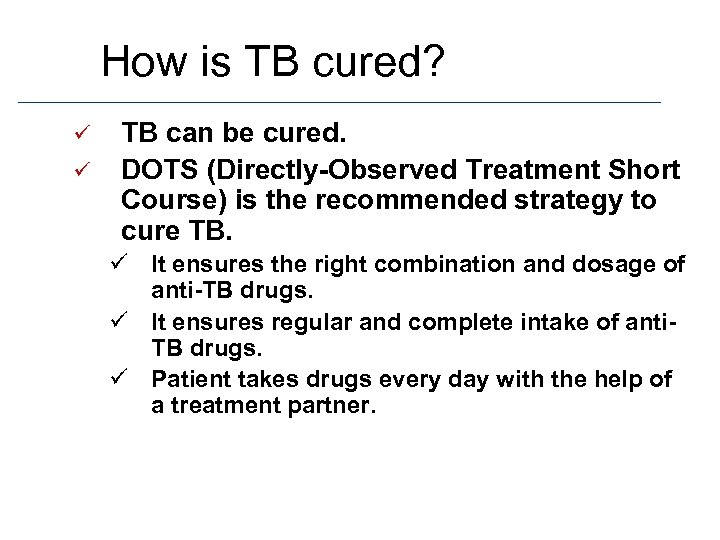How is TB cured? ü ü TB can be cured. DOTS (Directly-Observed Treatment Short