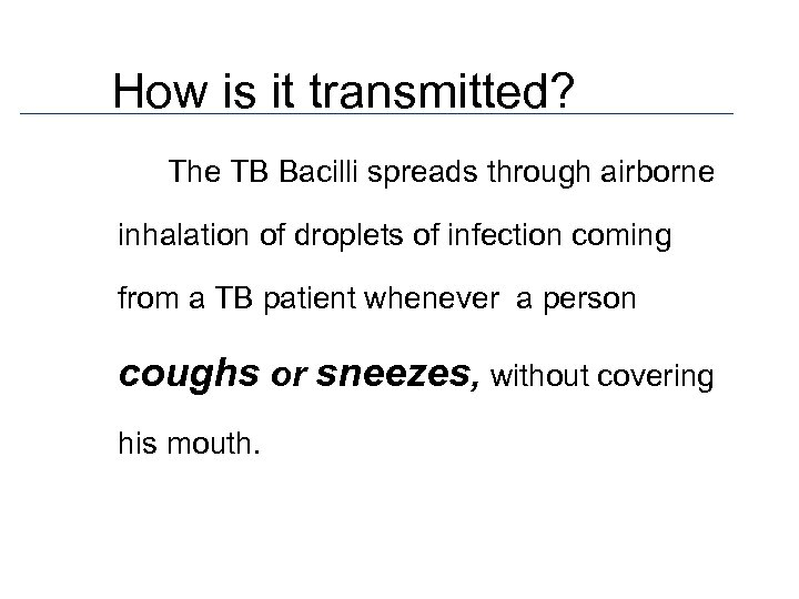 How is it transmitted? The TB Bacilli spreads through airborne inhalation of droplets of