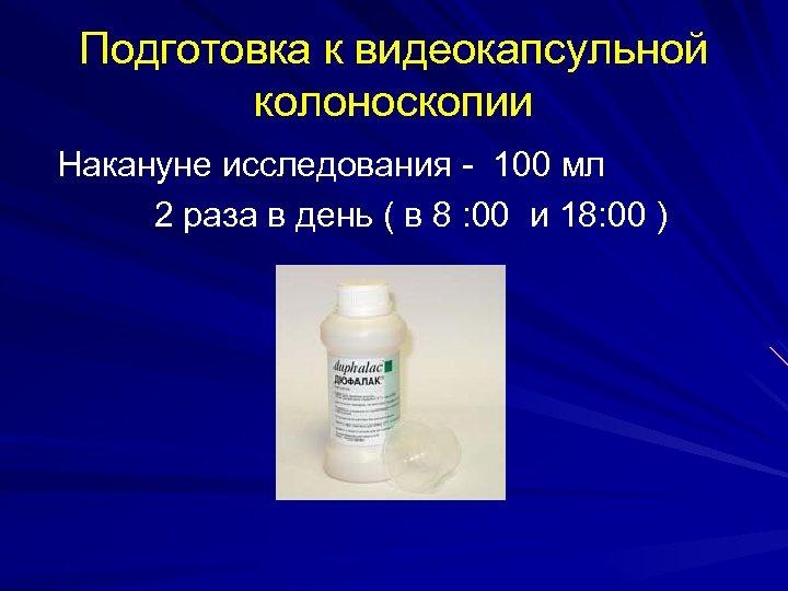 Подготовка к видеокапсульной колоноскопии Накануне исследования - 100 мл 2 раза в день (