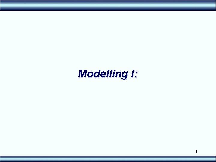 Modelling I: 1