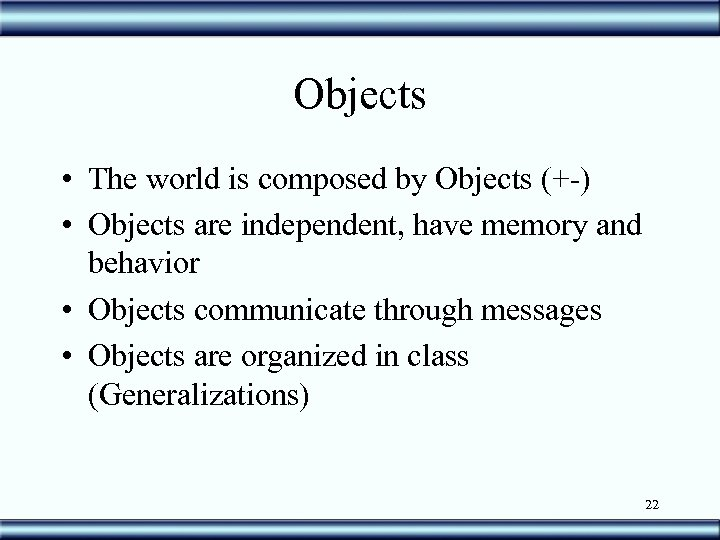 Objects • The world is composed by Objects (+-) • Objects are independent, have