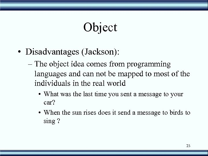 Object • Disadvantages (Jackson): – The object idea comes from programming languages and can