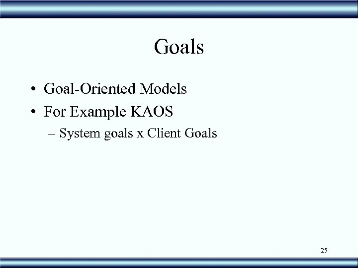 Goals • Goal-Oriented Models • For Example KAOS – System goals x Client Goals