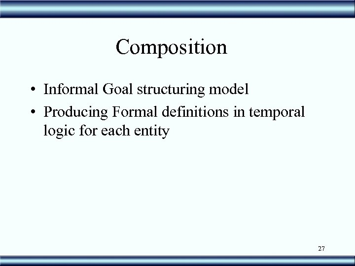 Composition • Informal Goal structuring model • Producing Formal definitions in temporal logic for