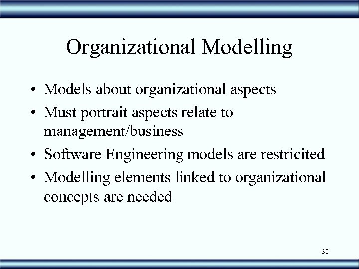 Organizational Modelling • Models about organizational aspects • Must portrait aspects relate to management/business