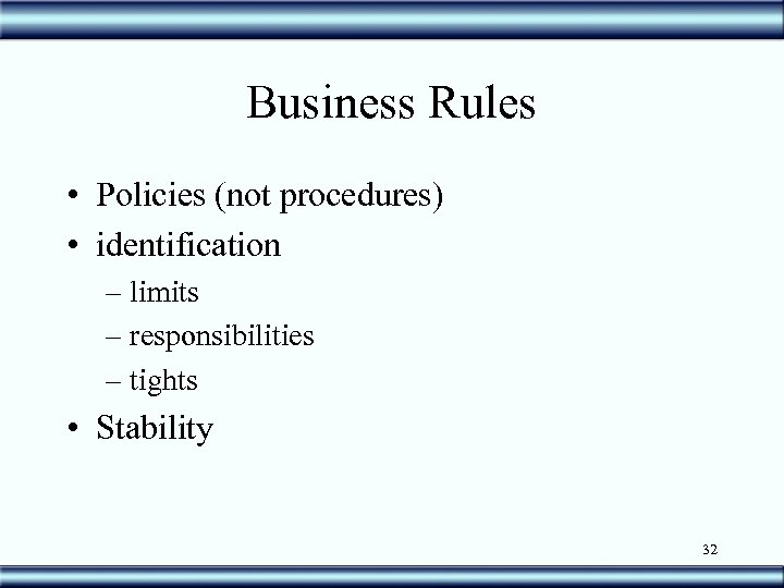 Business Rules • Policies (not procedures) • identification – limits – responsibilities – tights