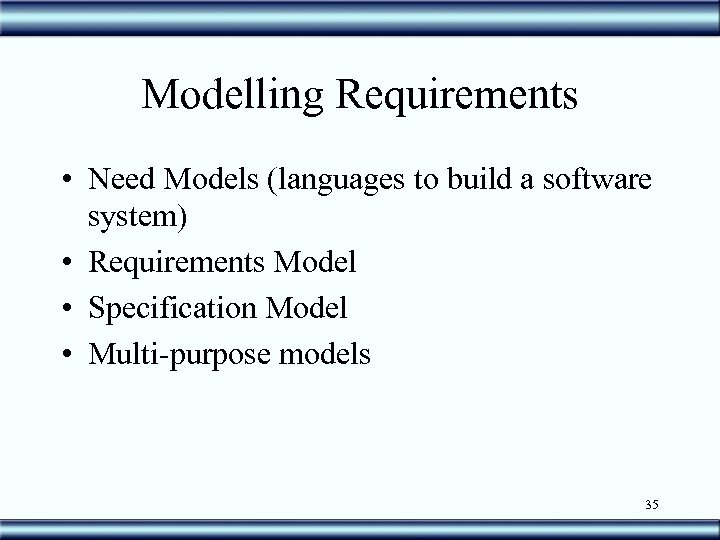 Modelling Requirements • Need Models (languages to build a software system) • Requirements Model