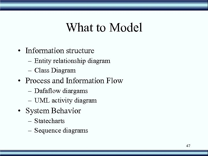 What to Model • Information structure – Entity relationship diagram – Class Diagram •
