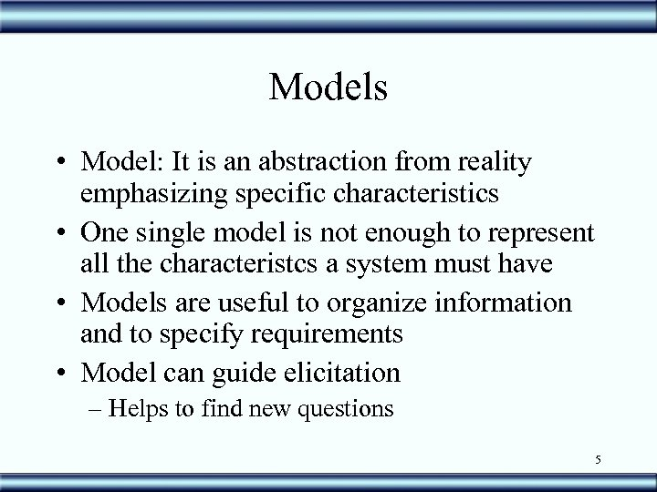 Models • Model: It is an abstraction from reality emphasizing specific characteristics • One