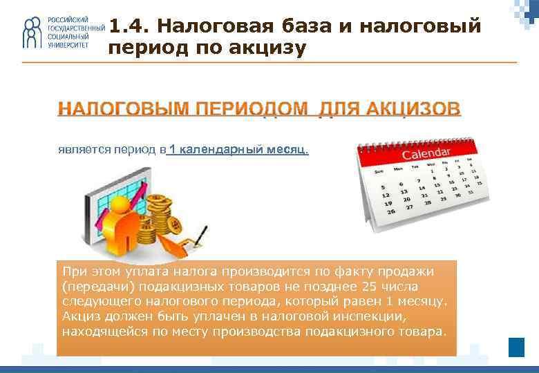 1. 4. Налоговая база и налоговый период по акцизу является период в 1 календарный