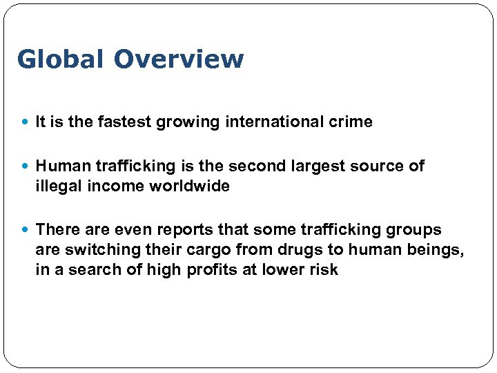 Global Overview It is the fastest growing international crime Human trafficking is the second