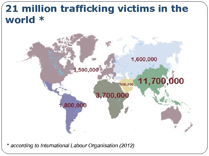 21 million trafficking victims in the world * * according to International Labour Organisation