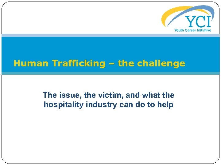 Human Trafficking – the challenge The issue, the victim, and what the hospitality industry