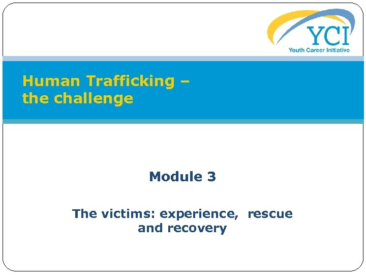Human Trafficking – the challenge Module 3 The victims: experience, rescue and recovery