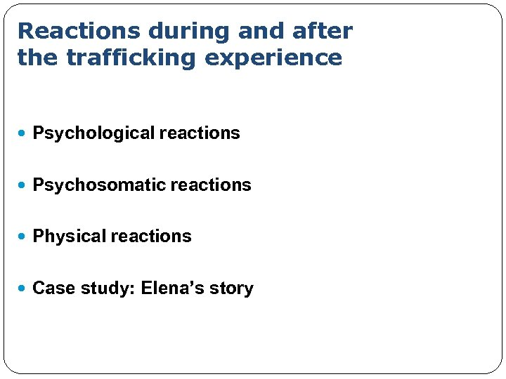 Reactions during and after the trafficking experience Psychological reactions Psychosomatic reactions Physical reactions Case