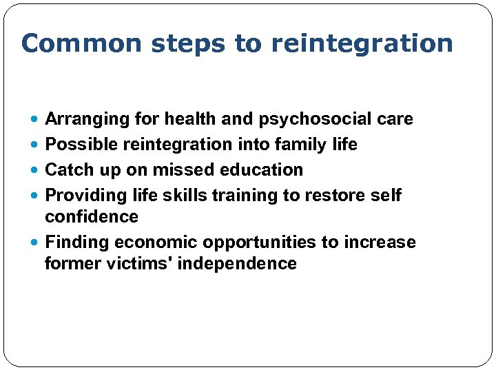 Common steps to reintegration Arranging for health and psychosocial care Possible reintegration into family