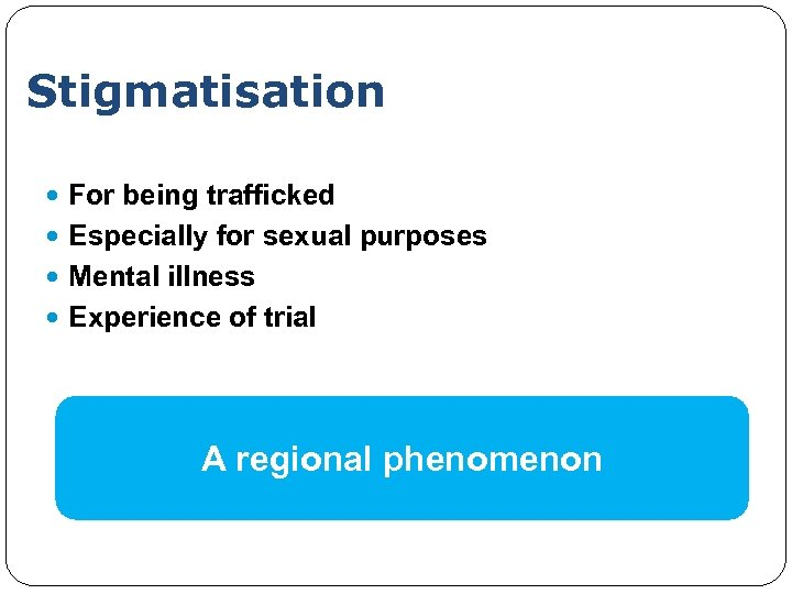 Stigmatisation For being trafficked Especially for sexual purposes Mental illness Experience of trial A