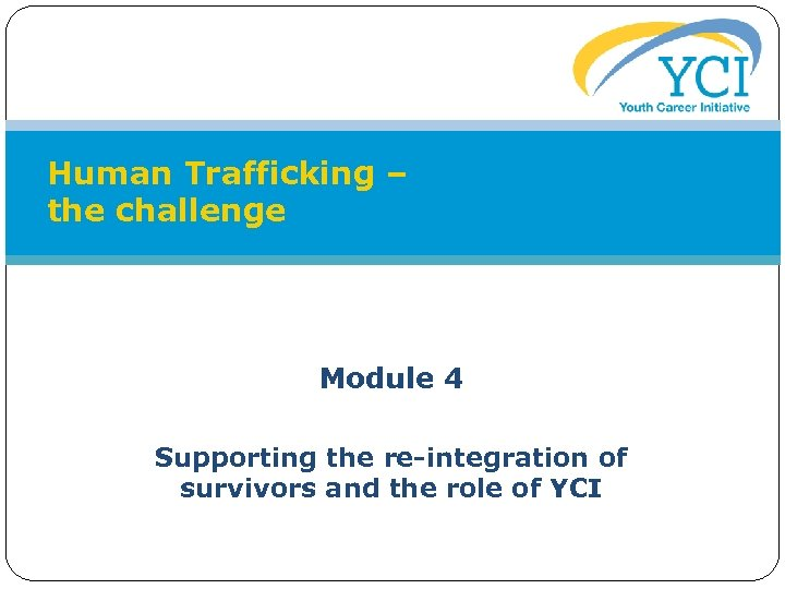 Human Trafficking – the challenge Module 4 Supporting the re-integration of survivors and the