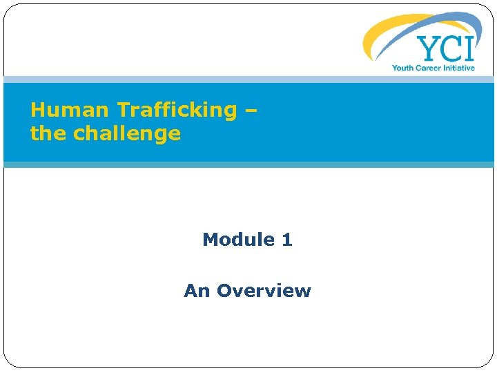 Human Trafficking – the challenge Module 1 An Overview