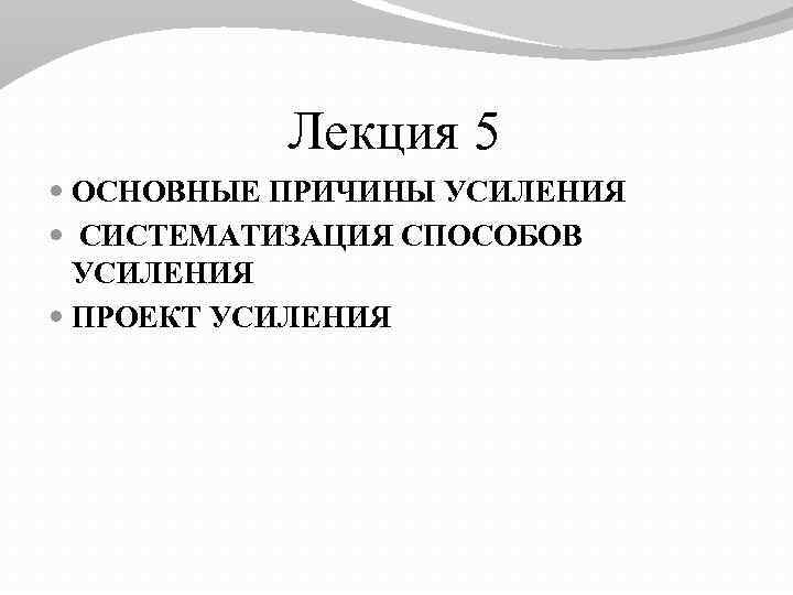 Лекция 5 ОСНОВНЫЕ ПРИЧИНЫ УСИЛЕНИЯ СИСТЕМАТИЗАЦИЯ СПОСОБОВ УСИЛЕНИЯ ПРОЕКТ УСИЛЕНИЯ