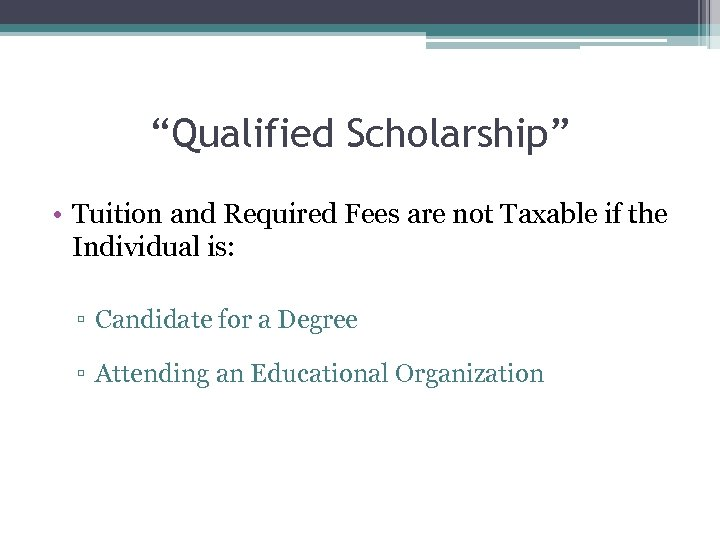 """""""Qualified Scholarship"""" • Tuition and Required Fees are not Taxable if the Individual is:"""
