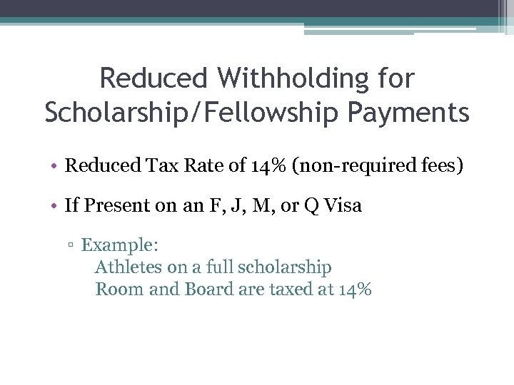 Reduced Withholding for Scholarship/Fellowship Payments • Reduced Tax Rate of 14% (non-required fees) •