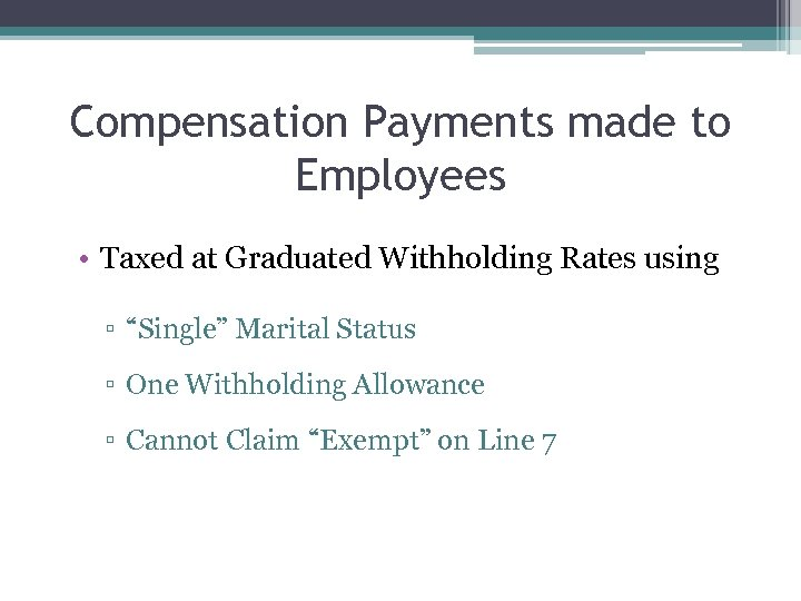 """Compensation Payments made to Employees • Taxed at Graduated Withholding Rates using ▫ """"Single"""""""