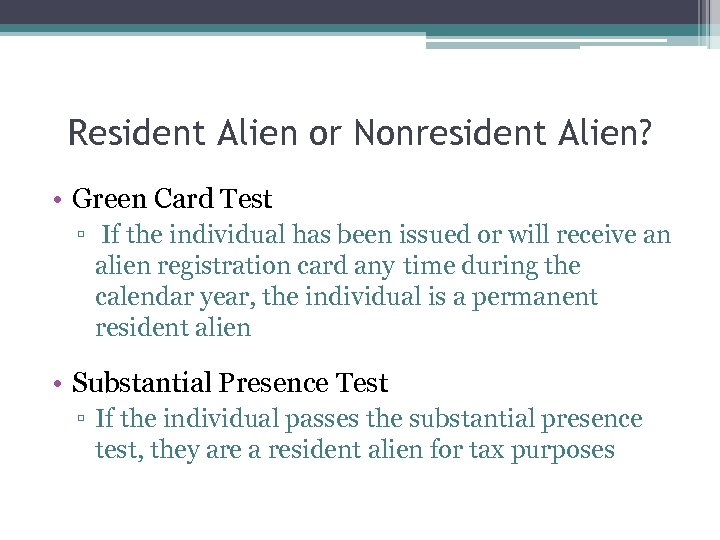 Resident Alien or Nonresident Alien? • Green Card Test ▫ If the individual has