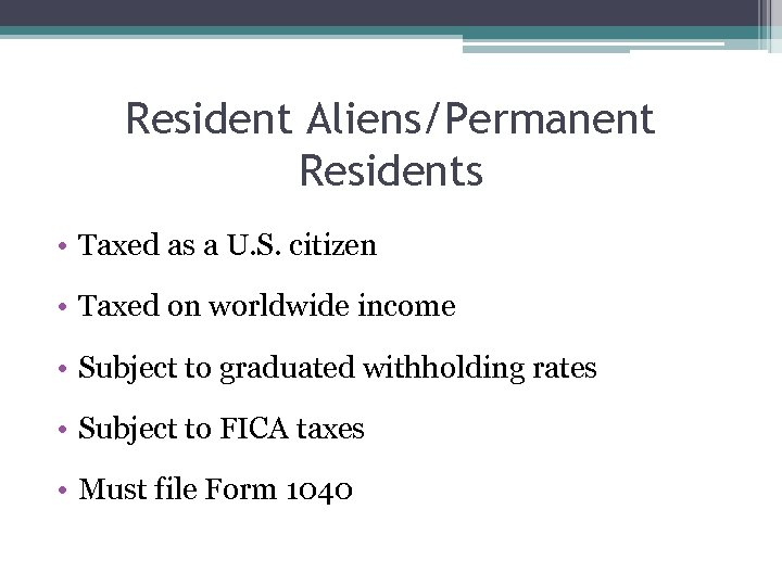 Resident Aliens/Permanent Residents • Taxed as a U. S. citizen • Taxed on worldwide