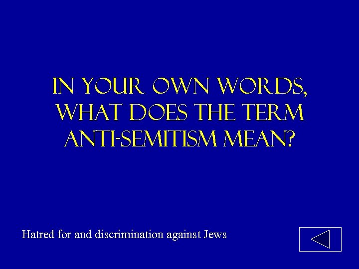 In your own words, what does the term anti-semitism mean? Hatred for and discrimination