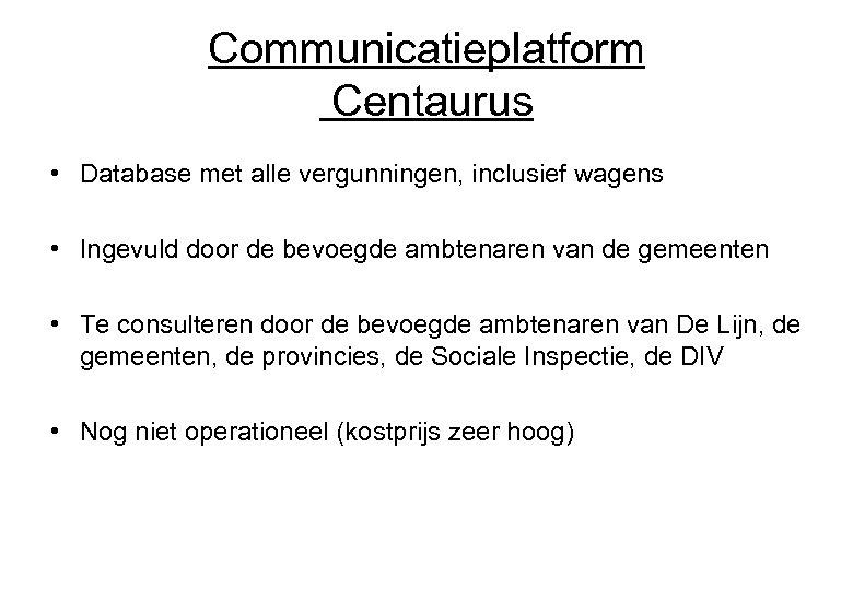 Communicatieplatform Centaurus • Database met alle vergunningen, inclusief wagens • Ingevuld door de bevoegde