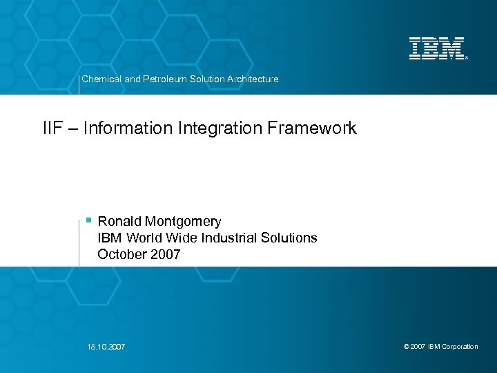 Chemical and Petroleum Solution Architecture IIF – Information Integration Framework § Ronald Montgomery IBM