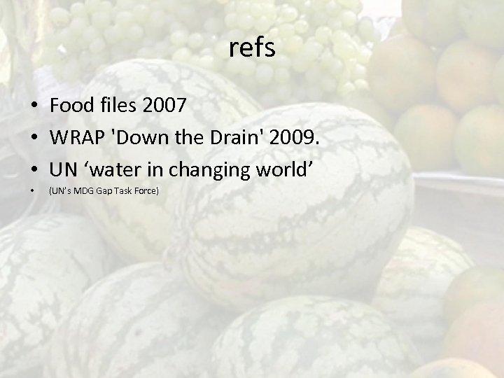refs • Food files 2007 • WRAP 'Down the Drain' 2009. • UN 'water