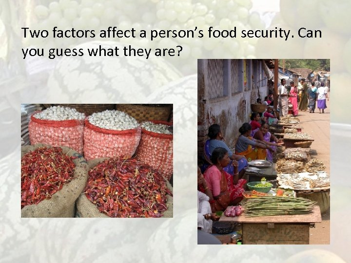 Two factors affect a person's food security. Can you guess what they are? Availability