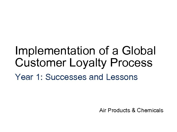Implementation of a Global Customer Loyalty Process Year 1: Successes and Lessons Air Products