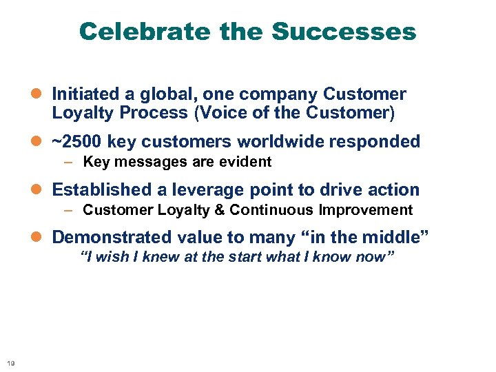 Celebrate the Successes l Initiated a global, one company Customer Loyalty Process (Voice of