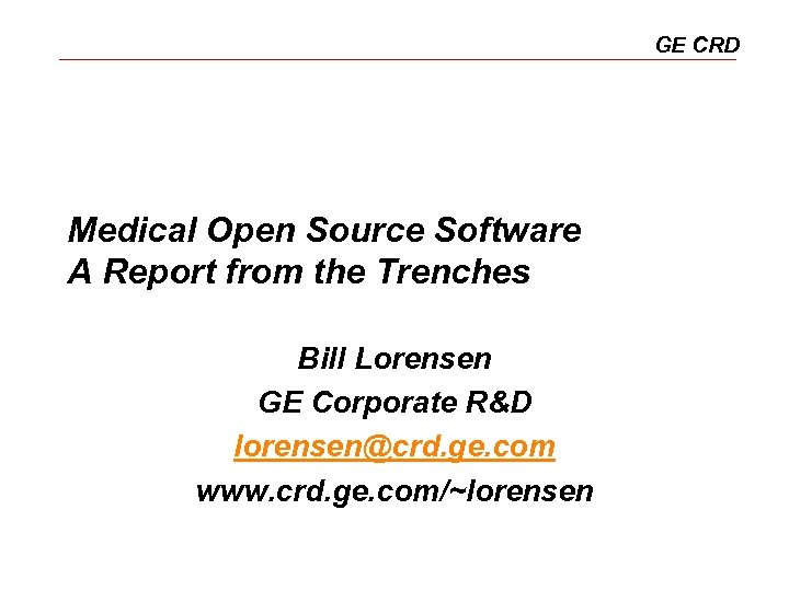 GE CRD Medical Open Source Software A Report from the Trenches Bill Lorensen GE