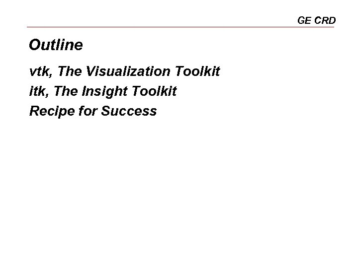 GE CRD Outline vtk, The Visualization Toolkit itk, The Insight Toolkit Recipe for Success