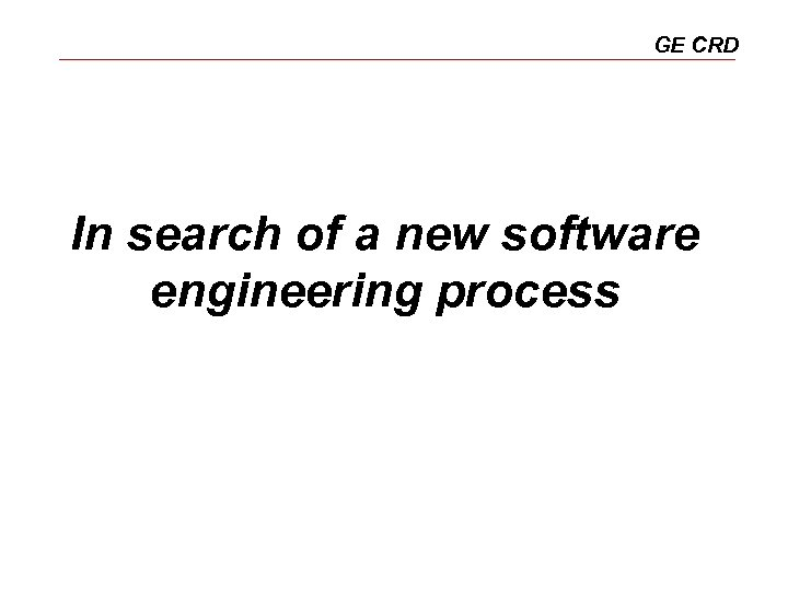 GE CRD In search of a new software engineering process