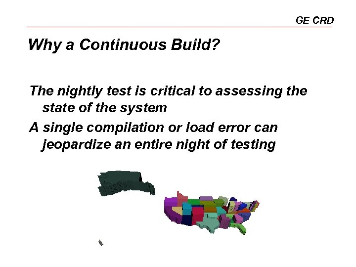 GE CRD Why a Continuous Build? The nightly test is critical to assessing the
