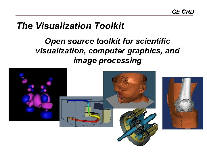 GE CRD The Visualization Toolkit Open source toolkit for scientific visualization, computer graphics, and