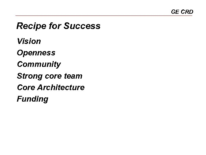GE CRD Recipe for Success Vision Openness Community Strong core team Core Architecture Funding