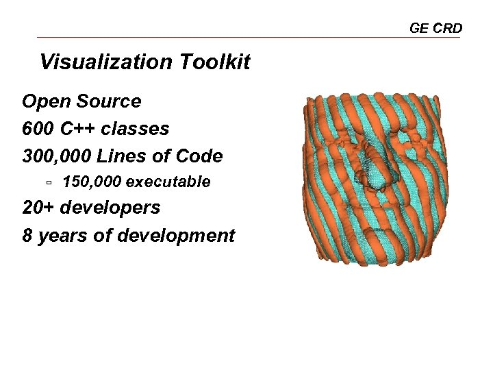 GE CRD Visualization Toolkit Open Source 600 C++ classes 300, 000 Lines of Code