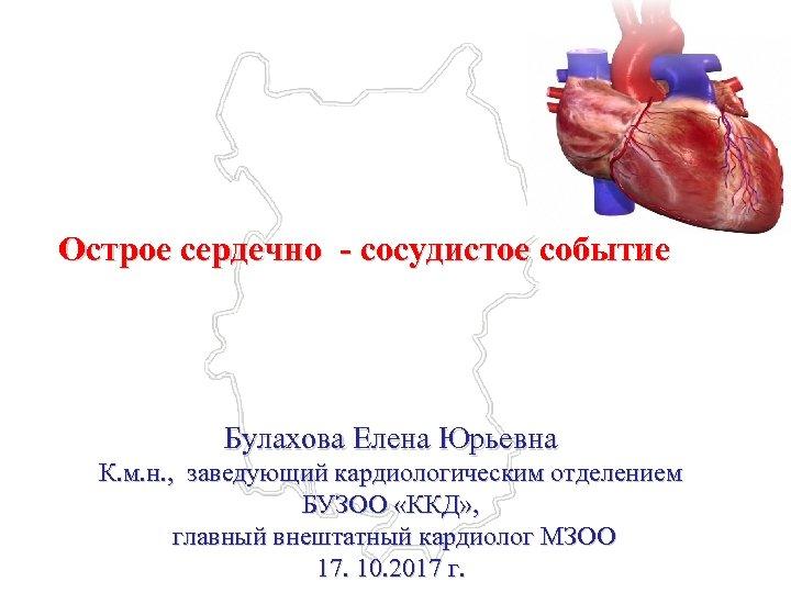 Острое сердечно - сосудистое событие Булахова Елена Юрьевна К. м. н. , заведующий кардиологическим