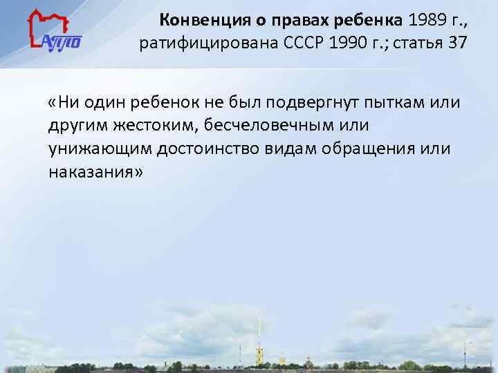 Конвенция о правах ребенка 1989 г. , ратифицирована СССР 1990 г. ; статья 37