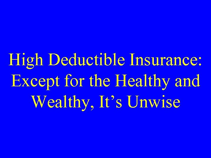 High Deductible Insurance: Except for the Healthy and Wealthy, It's Unwise
