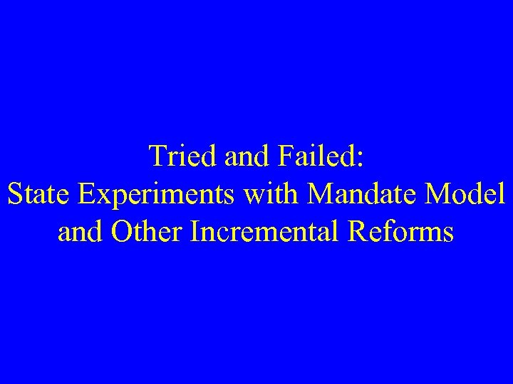 Tried and Failed: State Experiments with Mandate Model and Other Incremental Reforms