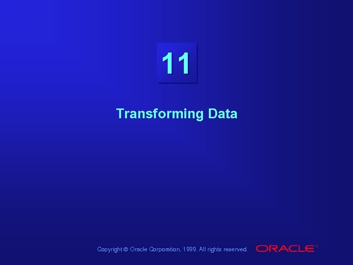 11 Transforming Data Copyright Ó Oracle Corporation, 1999. All rights reserved.